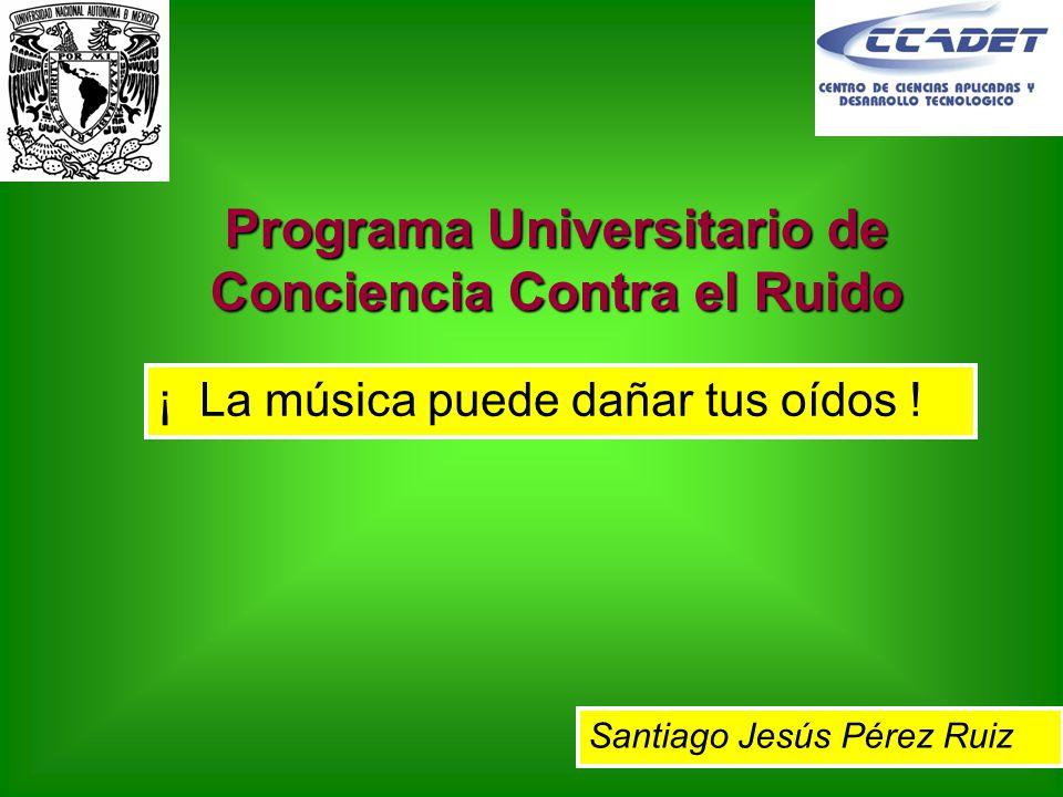 Programa Universitario de Conciencia Contra el Ruido ¡ La música puede dañar tus oídos ! Santiago Jesús Pérez Ruiz