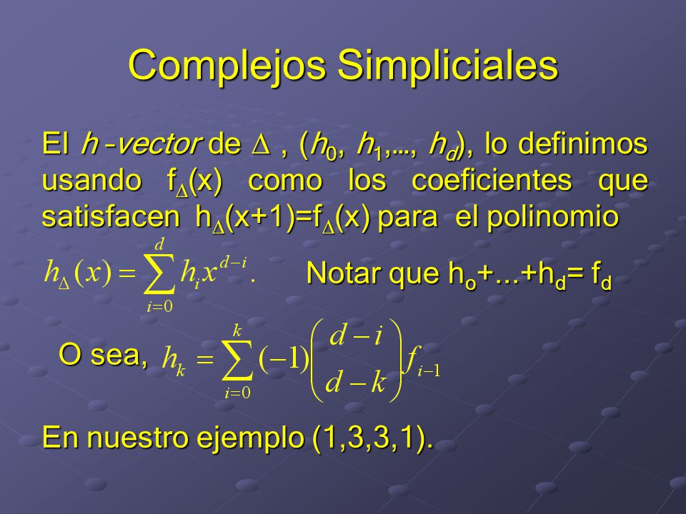 Complejos Simpliciales El h –vector de, (h 0, h 1,…, h d ), lo definimos usando f (x) como los coeficientes que satisfacen h (x+1)=f (x) para el polinomio En nuestro ejemplo (1,3,3,1).