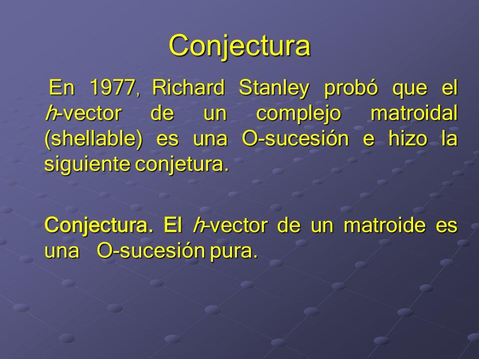 Conjectura En 1977, Richard Stanley probó que el h-vector de un complejo matroidal (shellable) es una O-sucesión e hizo la siguiente conjetura.