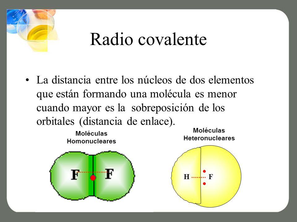 Radio covalente La distancia entre los núcleos de dos elementos que están formando una molécula es menor cuando mayor es la sobreposición de los orbitales (distancia de enlace).