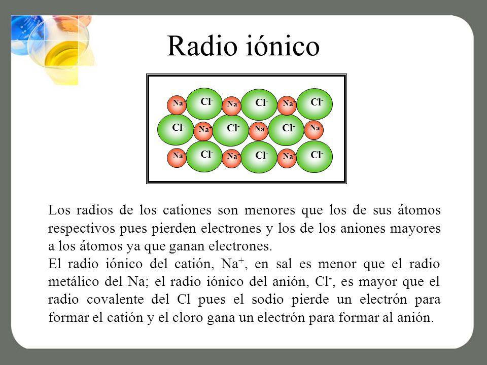 Los radios de los cationes son menores que los de sus átomos respectivos pues pierden electrones y los de los aniones mayores a los átomos ya que ganan electrones.