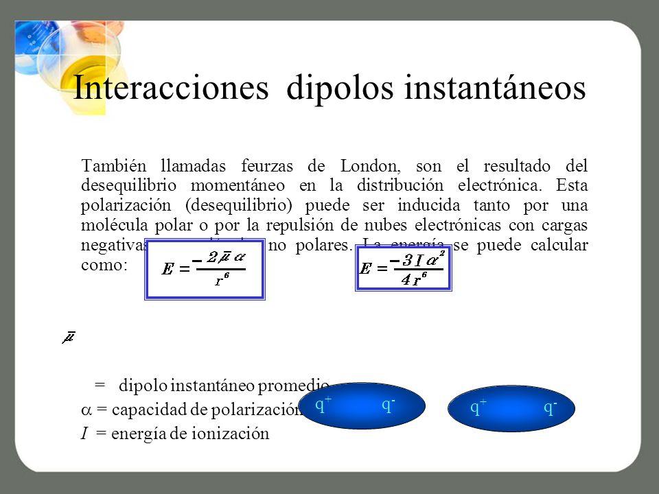 Interacciones dipolos instantáneos También llamadas feurzas de London, son el resultado del desequilibrio momentáneo en la distribución electrónica.