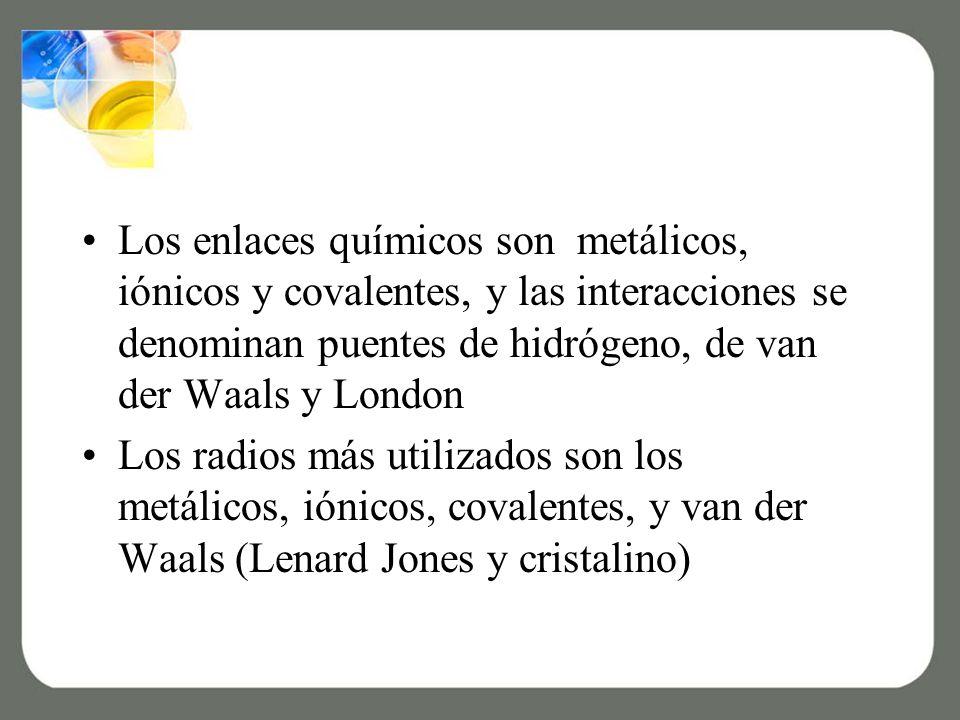 Los enlaces químicos son metálicos, iónicos y covalentes, y las interacciones se denominan puentes de hidrógeno, de van der Waals y London Los radios más utilizados son los metálicos, iónicos, covalentes, y van der Waals (Lenard Jones y cristalino)