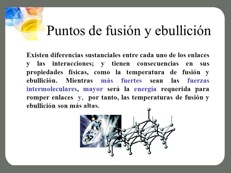 Puntos de fusión y ebullición Existen diferencias sustanciales entre cada uno de los enlaces y las interacciones; y tienen consecuencias en sus propiedades físicas, como la temperatura de fusión y ebullición.