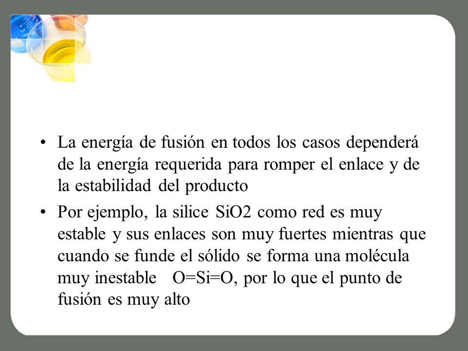 La energía de fusión en todos los casos dependerá de la energía requerida para romper el enlace y de la estabilidad del producto Por ejemplo, la silice SiO2 como red es muy estable y sus enlaces son muy fuertes mientras que cuando se funde el sólido se forma una molécula muy inestable O=Si=O, por lo que el punto de fusión es muy alto