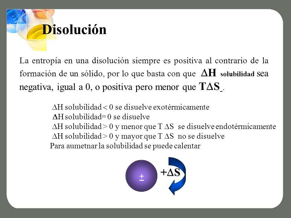 La entropía en una disolución siempre es positiva al contrario de la formación de un sólido, por lo que basta con que H solubilidad sea negativa, igual a 0, o positiva pero menor que T S.