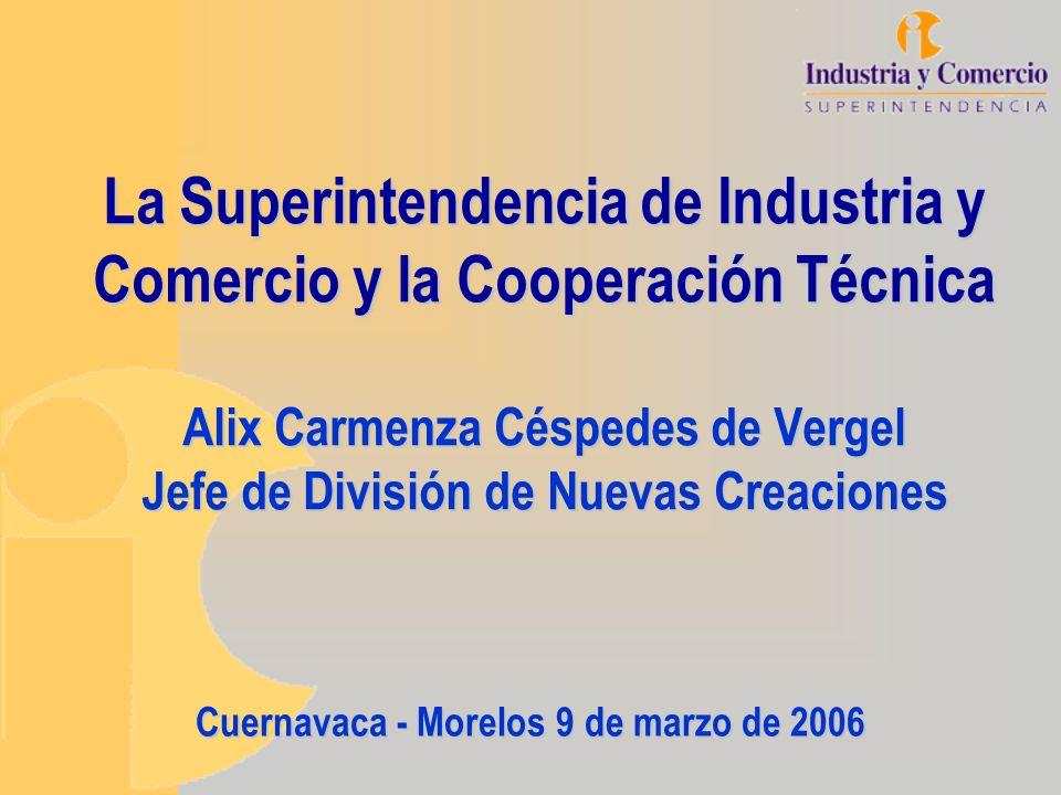 La Superintendencia de Industria y Comercio y la Cooperación Técnica Alix Carmenza Céspedes de Vergel Jefe de División de Nuevas Creaciones Cuernavaca