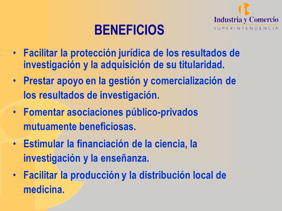 BENEFICIOS Facilitar la protección jurídica de los resultados de investigación y la adquisición de su titularidad. Prestar apoyo en la gestión y comer