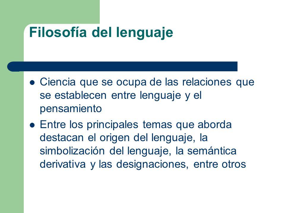 Filosofía del lenguaje Ciencia que se ocupa de las relaciones que se establecen entre lenguaje y el pensamiento Entre los principales temas que aborda