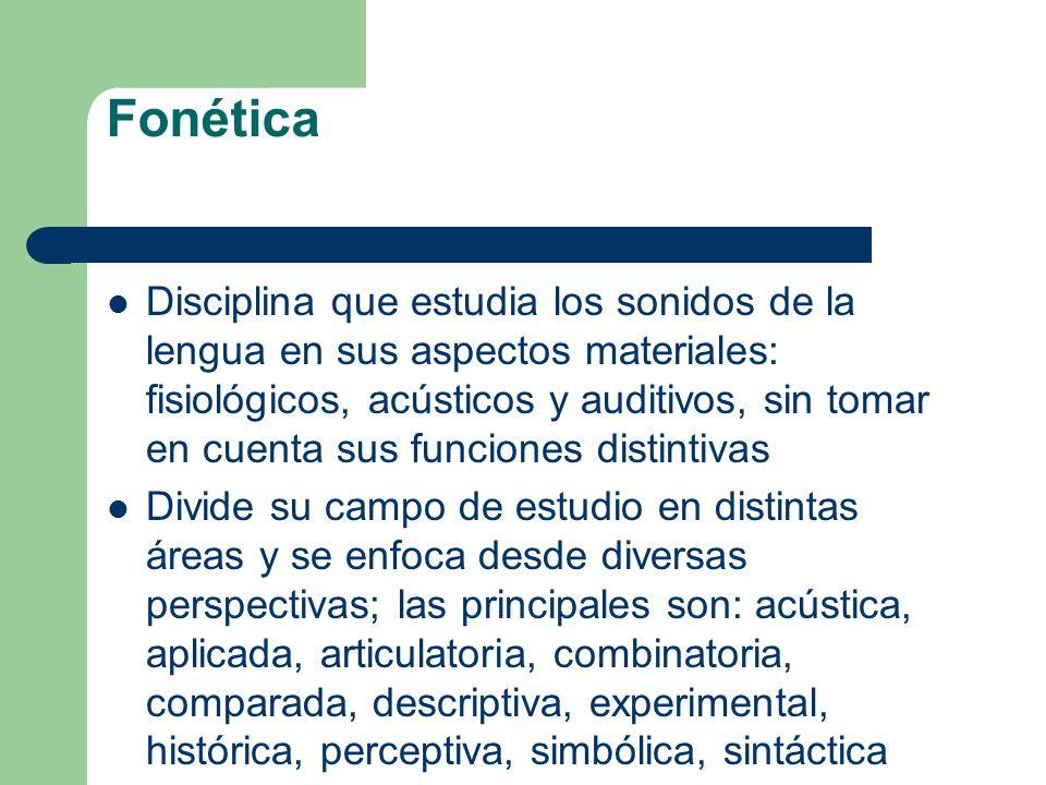 Fonética Disciplina que estudia los sonidos de la lengua en sus aspectos materiales: fisiológicos, acústicos y auditivos, sin tomar en cuenta sus func