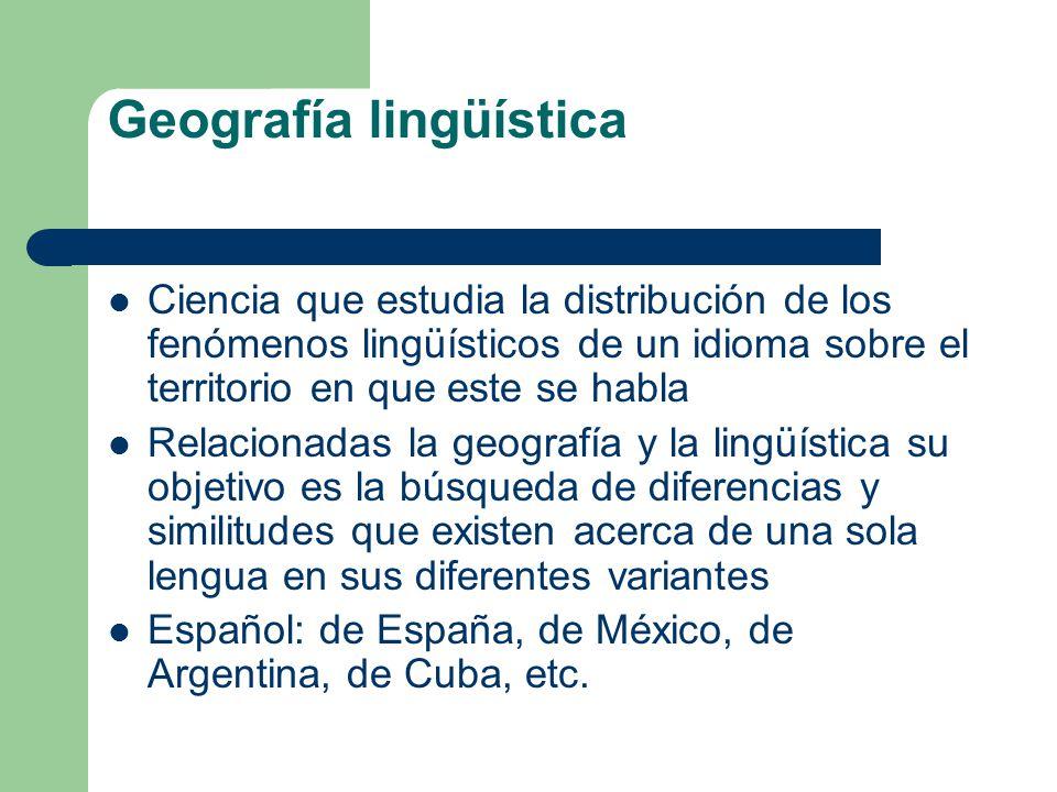 Geografía lingüística Ciencia que estudia la distribución de los fenómenos lingüísticos de un idioma sobre el territorio en que este se habla Relacion