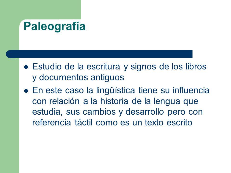 Paleografía Estudio de la escritura y signos de los libros y documentos antiguos En este caso la lingüística tiene su influencia con relación a la his