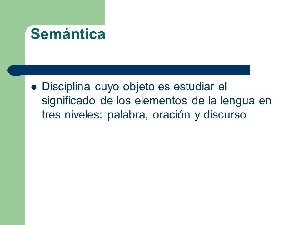 Semántica Disciplina cuyo objeto es estudiar el significado de los elementos de la lengua en tres niveles: palabra, oración y discurso