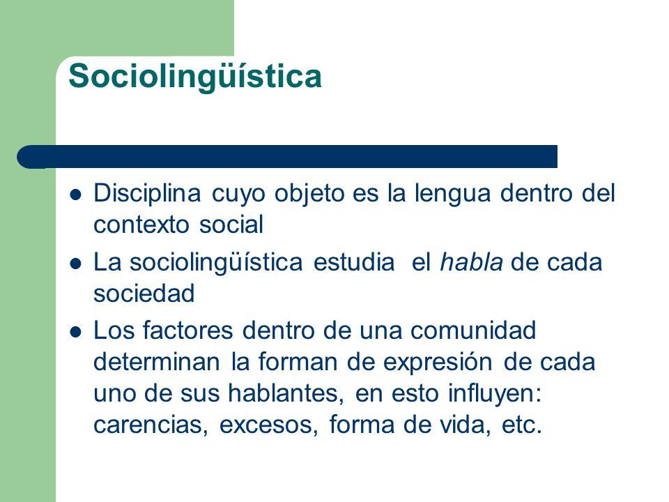 Sociolingüística Disciplina cuyo objeto es la lengua dentro del contexto social La sociolingüística estudia el habla de cada sociedad Los factores den