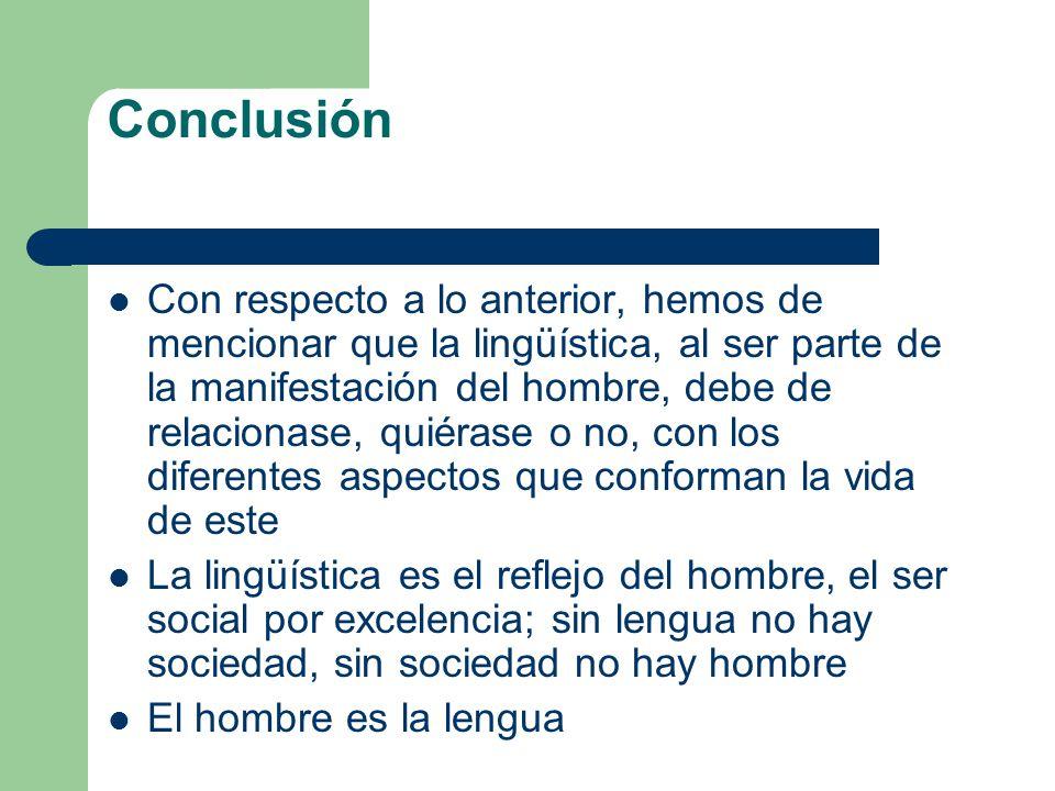 Conclusión Con respecto a lo anterior, hemos de mencionar que la lingüística, al ser parte de la manifestación del hombre, debe de relacionase, quiéra
