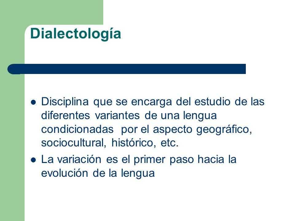 Dialectología Disciplina que se encarga del estudio de las diferentes variantes de una lengua condicionadas por el aspecto geográfico, sociocultural,