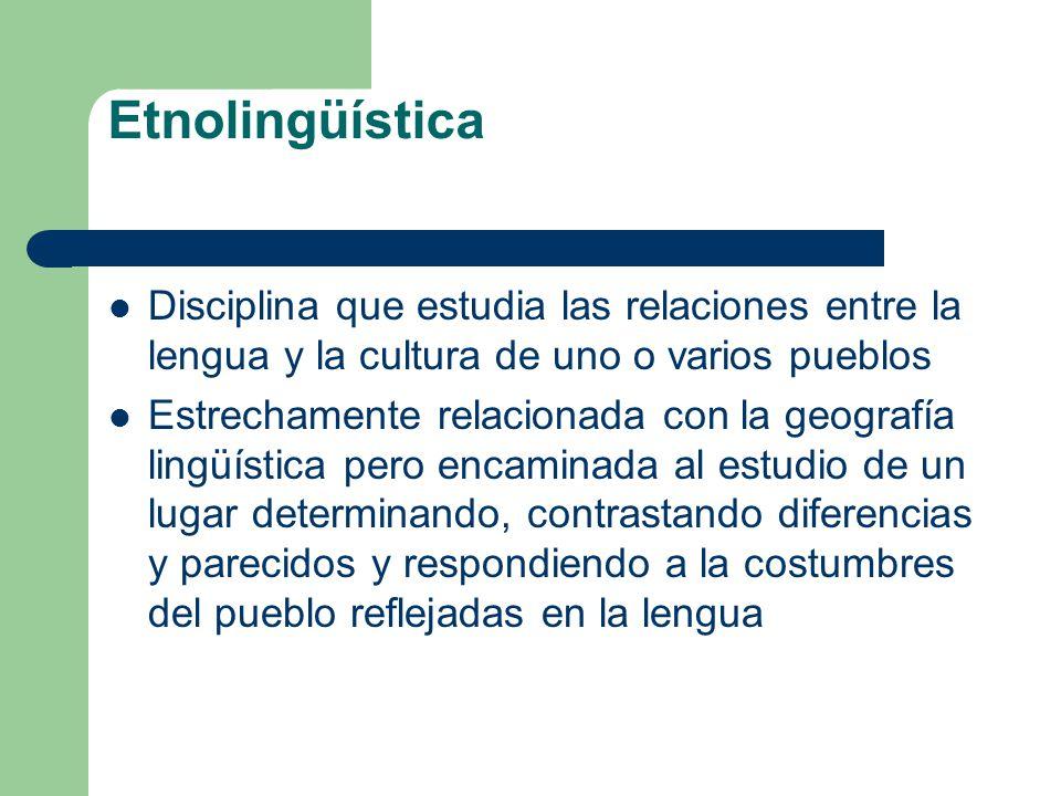 Etnolingüística Disciplina que estudia las relaciones entre la lengua y la cultura de uno o varios pueblos Estrechamente relacionada con la geografía
