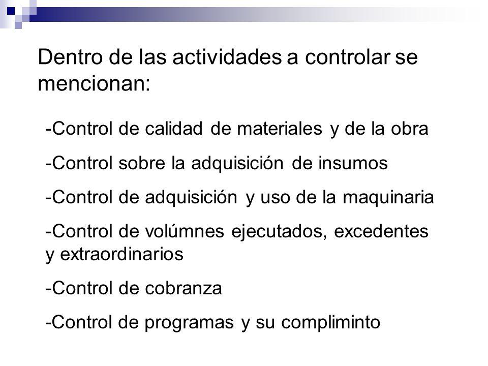 Dentro de las actividades a controlar se mencionan: -Control de calidad de materiales y de la obra -Control sobre la adquisición de insumos -Control de adquisición y uso de la maquinaria -Control de volúmnes ejecutados, excedentes y extraordinarios -Control de cobranza -Control de programas y su compliminto
