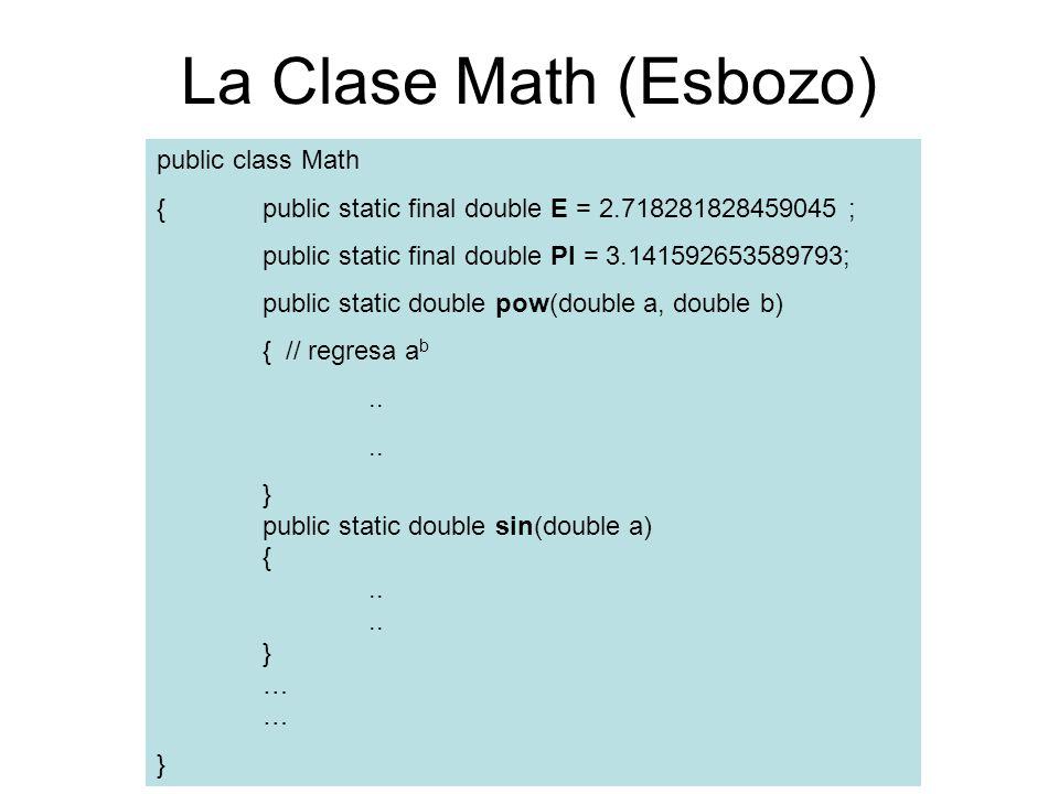 La Clase Math (Esbozo) public class Math {public static final double E = 2.718281828459045 ; public static final double PI = 3.141592653589793; public static double pow(double a, double b) { // regresa a b..