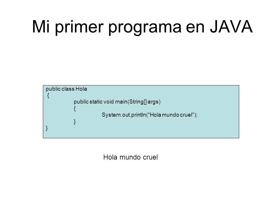 Mi primer programa en JAVA public class Hola { public static void main(String[] args) { System.out.println( Hola mundo cruel ); } Hola mundo cruel