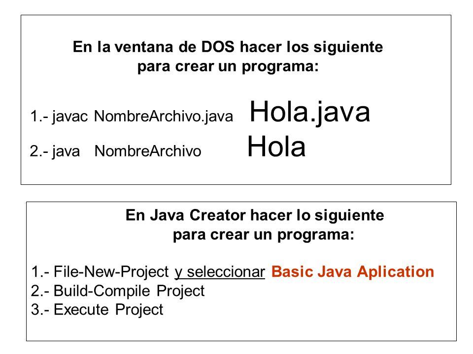 En Java Creator hacer lo siguiente para crear un programa: 1.- File-New-Project y seleccionar Basic Java Aplication 2.- Build-Compile Project 3.- Execute Project En la ventana de DOS hacer los siguiente para crear un programa: 1.- javac NombreArchivo.java Hola.java 2.- java NombreArchivo Hola