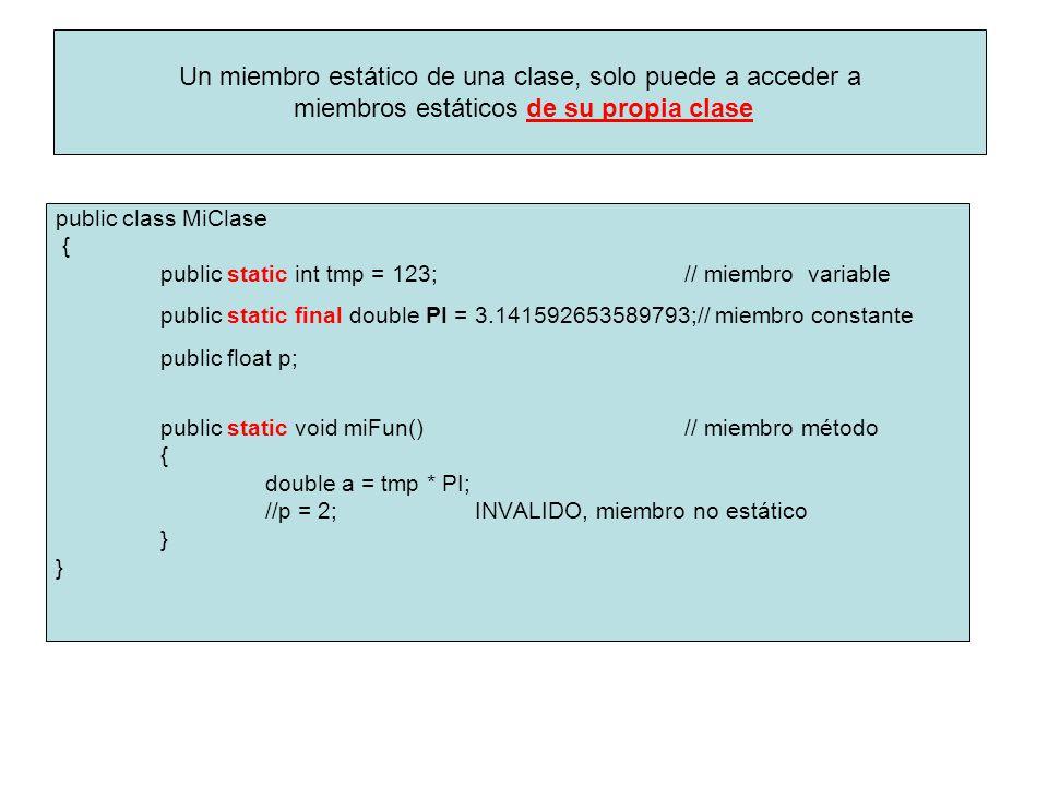 public class MiClase { public static int tmp = 123; // miembro variable public static final double PI = 3.141592653589793;// miembro constante public float p; public static void miFun()// miembro método { double a = tmp * PI; //p = 2;INVALIDO, miembro no estático } Un miembro estático de una clase, solo puede a acceder a miembros estáticos de su propia clase