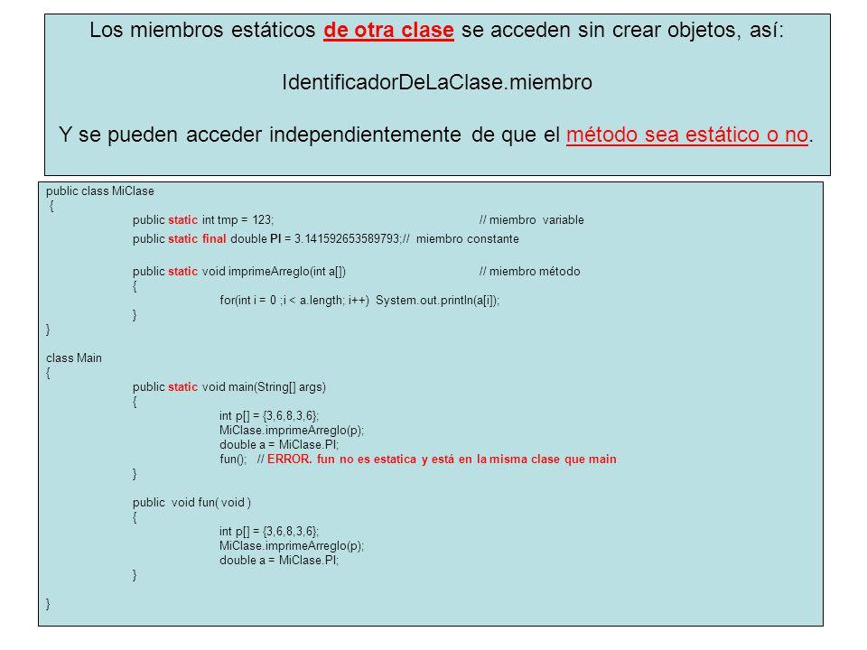 public class MiClase { public static int tmp = 123; // miembro variable public static final double PI = 3.141592653589793;// miembro constante public static void imprimeArreglo(int a[])// miembro método { for(int i = 0 ;i < a.length; i++) System.out.println(a[i]); } class Main { public static void main(String[] args) { int p[] = {3,6,8,3,6}; MiClase.imprimeArreglo(p); double a = MiClase.PI; fun(); // ERROR.