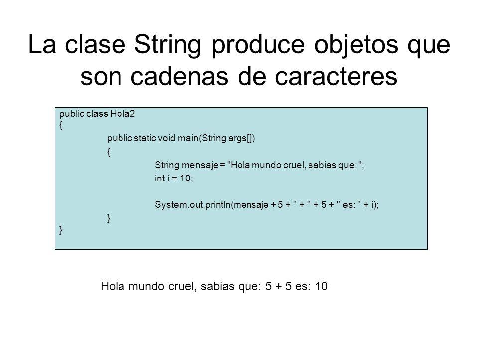La clase String produce objetos que son cadenas de caracteres public class Hola2 { public static void main(String args[]) { String mensaje = Hola mundo cruel, sabias que: ; int i = 10; System.out.println(mensaje + 5 + + + 5 + es: + i); } Hola mundo cruel, sabias que: 5 + 5 es: 10