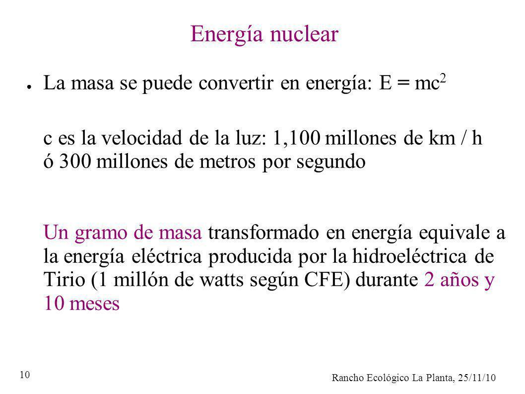 Rancho Ecológico La Planta, 25/11/10 10 Energía nuclear La masa se puede convertir en energía: E = mc 2 c es la velocidad de la luz: 1,100 millones de