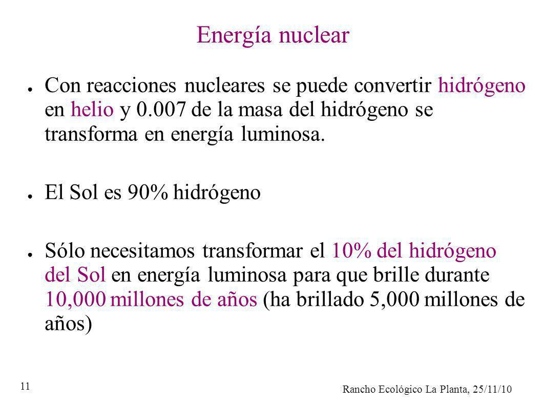 Rancho Ecológico La Planta, 25/11/10 11 Energía nuclear Con reacciones nucleares se puede convertir hidrógeno en helio y 0.007 de la masa del hidrógen