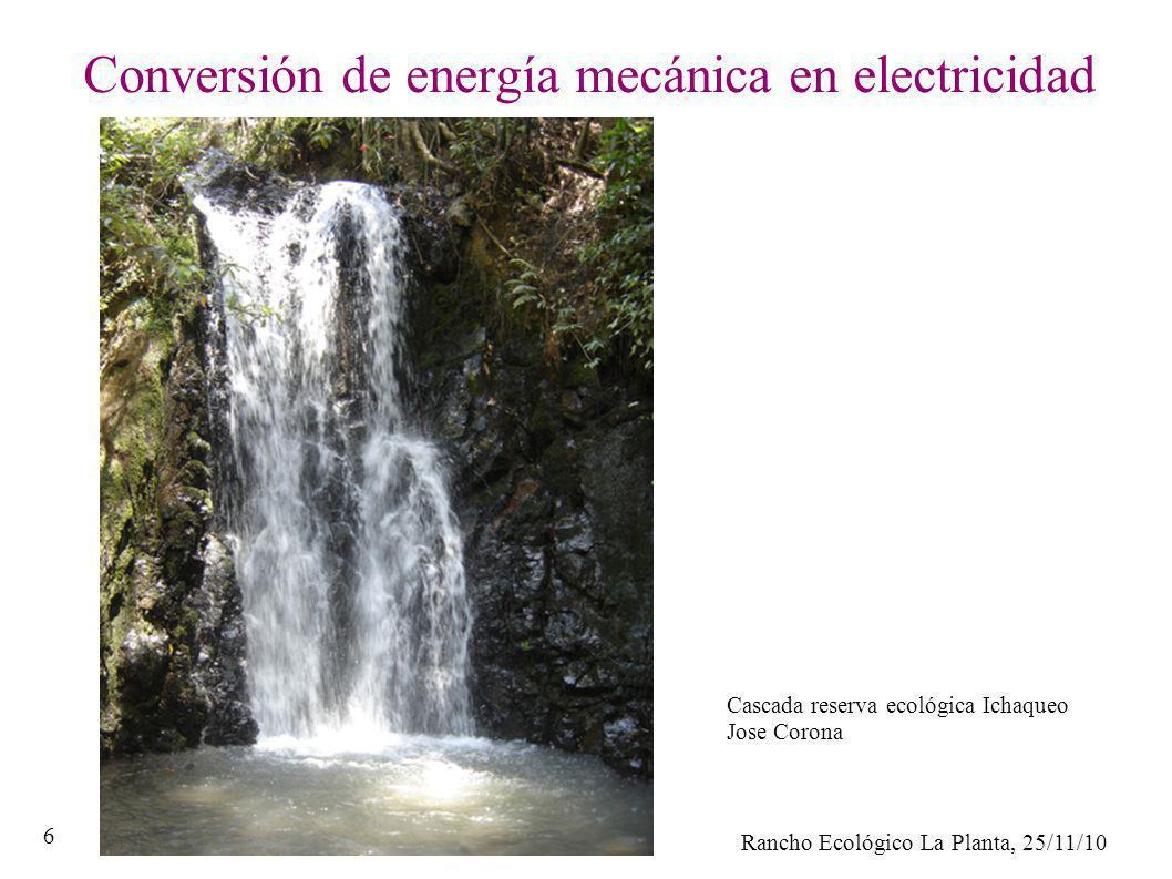 Rancho Ecológico La Planta, 25/11/10 6 Conversión de energía mecánica en electricidad Cascada reserva ecológica Ichaqueo Jose Corona
