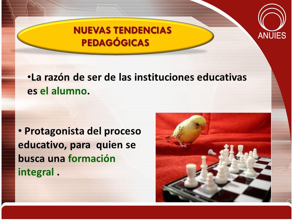 Protagonista del proceso educativo, para quien se busca una formación integral. NUEVAS TENDENCIAS PEDAGÓGICAS La razón de ser de las instituciones edu