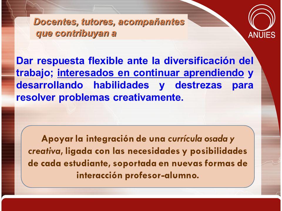 Dar respuesta flexible ante la diversificación del trabajo; interesados en continuar aprendiendo y desarrollando habilidades y destrezas para resolver