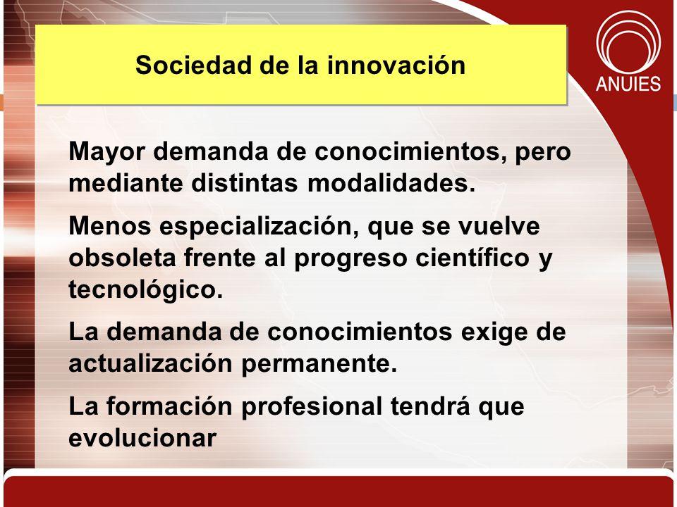 Sociedad de la innovación Mayor demanda de conocimientos, pero mediante distintas modalidades. Menos especialización, que se vuelve obsoleta frente al