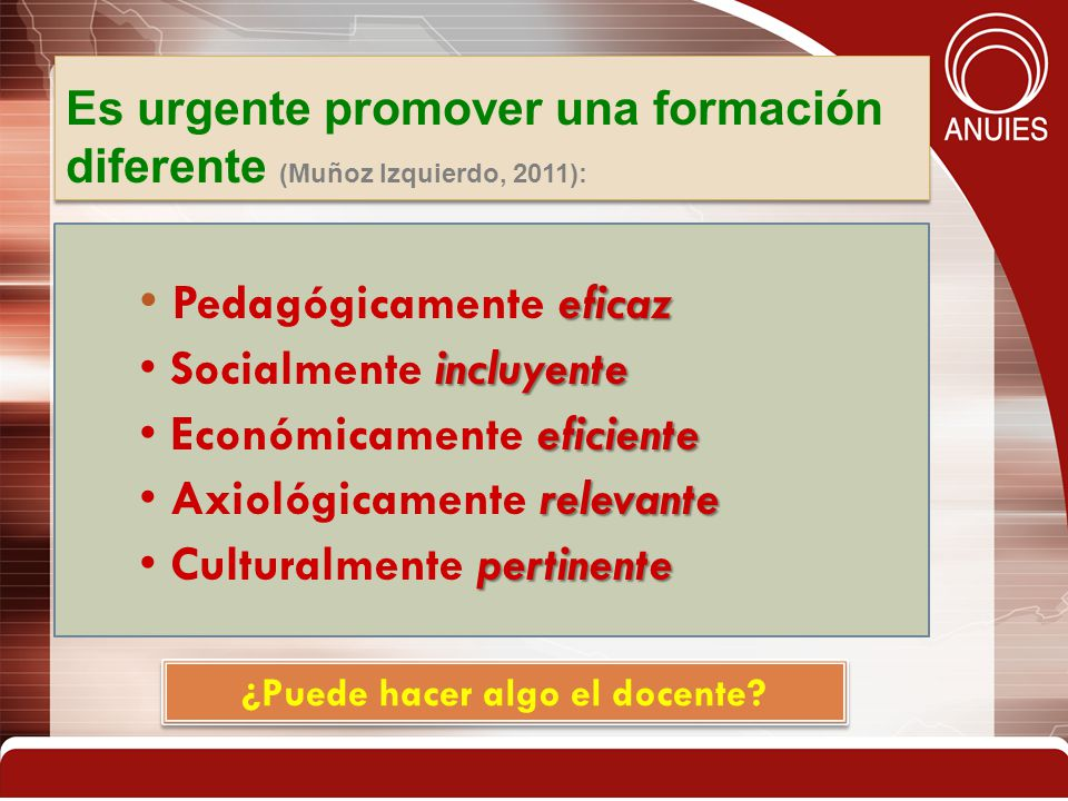 Es urgente promover una formación diferente (Muñoz Izquierdo, 2011): eficaz Pedagógicamente eficaz incluyente Socialmente incluyente eficiente Económi