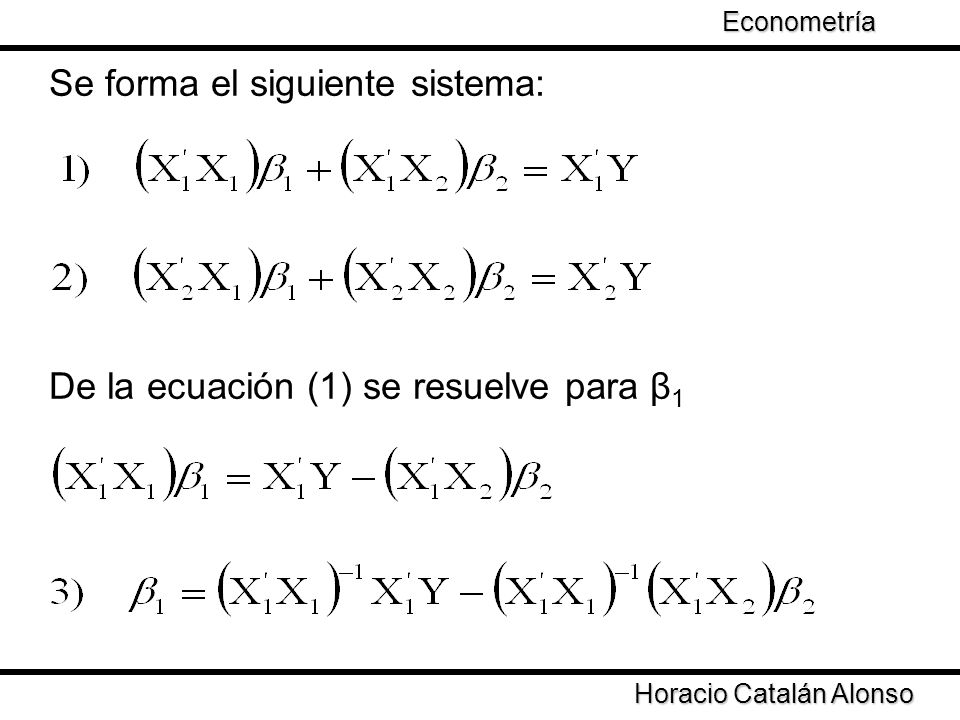 Taller de Econometría Se forma el siguiente sistema: De la ecuación (1) se resuelve para β 1 Horacio Catalán Alonso Econometría