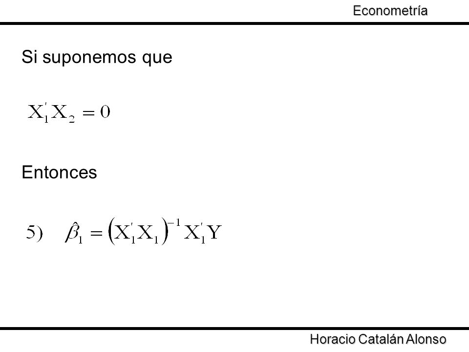 Taller de Econometría Si suponemos que Entonces Horacio Catalán Alonso Econometría