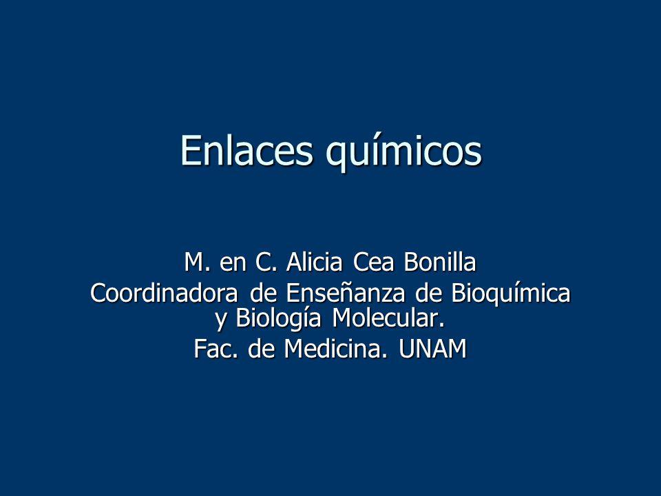Enlaces químicos M. en C. Alicia Cea Bonilla Coordinadora de Enseñanza de Bioquímica y Biología Molecular. Fac. de Medicina. UNAM