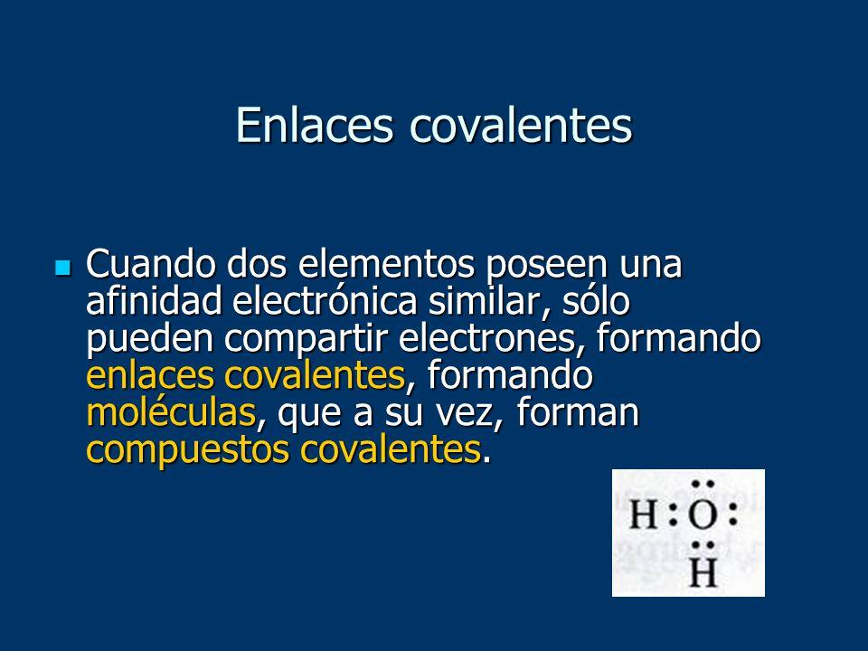 Enlaces covalentes Cuando dos elementos poseen una afinidad electrónica similar, sólo pueden compartir electrones, formando enlaces covalentes, forman