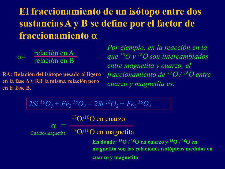 El fraccionamiento de un isótopo entre dos sustancias A y B se define por el factor de fraccionamiento relación en A relación en B = = Cuarzo-magnetita 18 O/ 16 O en cuarzo 18 O/ 16 O en magnetita Por ejemplo, en la reacción en la que 18 O y 16 O son intercambiados entre magnetita y cuarzo, el fraccionamiento de 18 O / 16 O entre cuarzo y magnetita es: 2Si 16 O 2 + Fe 3 18 O 4 = 2Si 18 O 2 + Fe 3 16 O 4 En donde: 18 O / 16 O en cuarzo y 18 O / 16 O en magnetita son las relaciones isotópicas medidas en cuarzo y magnetita.