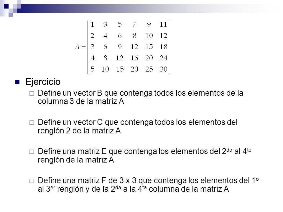 Ejercicio Define un vector B que contenga todos los elementos de la columna 3 de la matriz A Define un vector C que contenga todos los elementos del r
