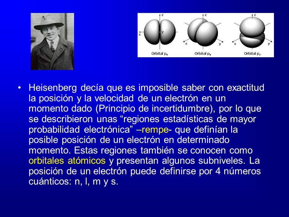 Heisenberg decía que es imposible saber con exactitud la posición y la velocidad de un electrón en un momento dado (Principio de incertidumbre), por l