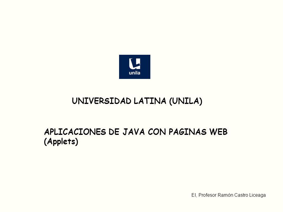 EI, Profesor Ramón Castro Liceaga APLICACIONES DE JAVA CON PAGINAS WEB (Applets) UNIVERSIDAD LATINA (UNILA)