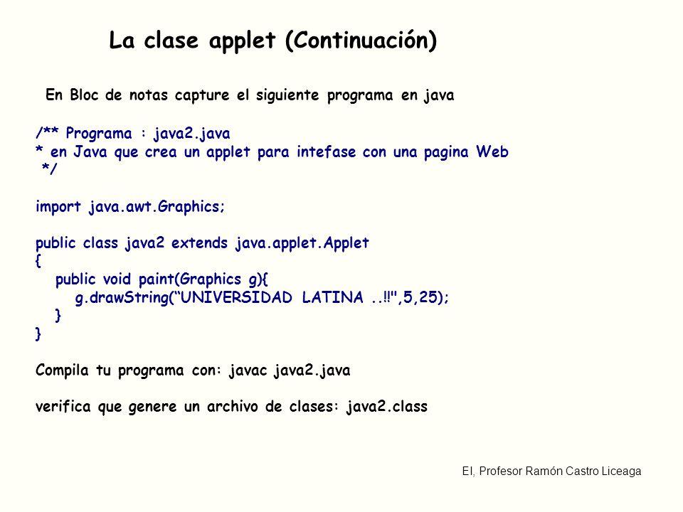 EI, Profesor Ramón Castro Liceaga La clase applet (Continuación) El applet se muestra en una página web, formato HTML como este: <applet code=java2.class name=Applet1 width=350 height=150>