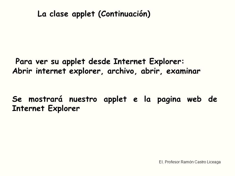 EI, Profesor Ramón Castro Liceaga La clase applet (Continuación) Para ver su applet desde Internet Explorer: Abrir internet explorer, archivo, abrir, examinar Se mostrará nuestro applet e la pagina web de Internet Explorer