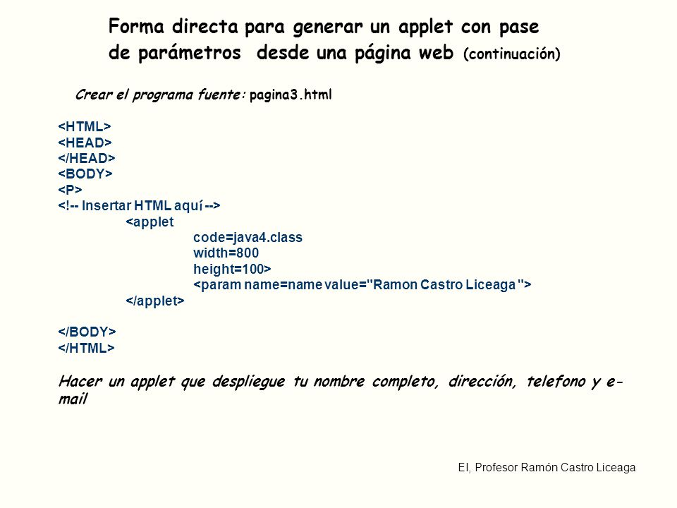 EI, Profesor Ramón Castro Liceaga Forma directa para generar un applet con pase de parámetros desde una página web (continuación) Crear el programa fuente: pagina3.html <applet code=java4.class width=800 height=100> Hacer un applet que despliegue tu nombre completo, dirección, telefono y e- mail