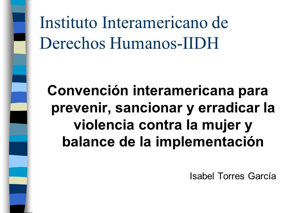 Instituto Interamericano de Derechos Humanos-IIDH Convención interamericana para prevenir, sancionar y erradicar la violencia contra la mujer y balance de la implementación Isabel Torres García