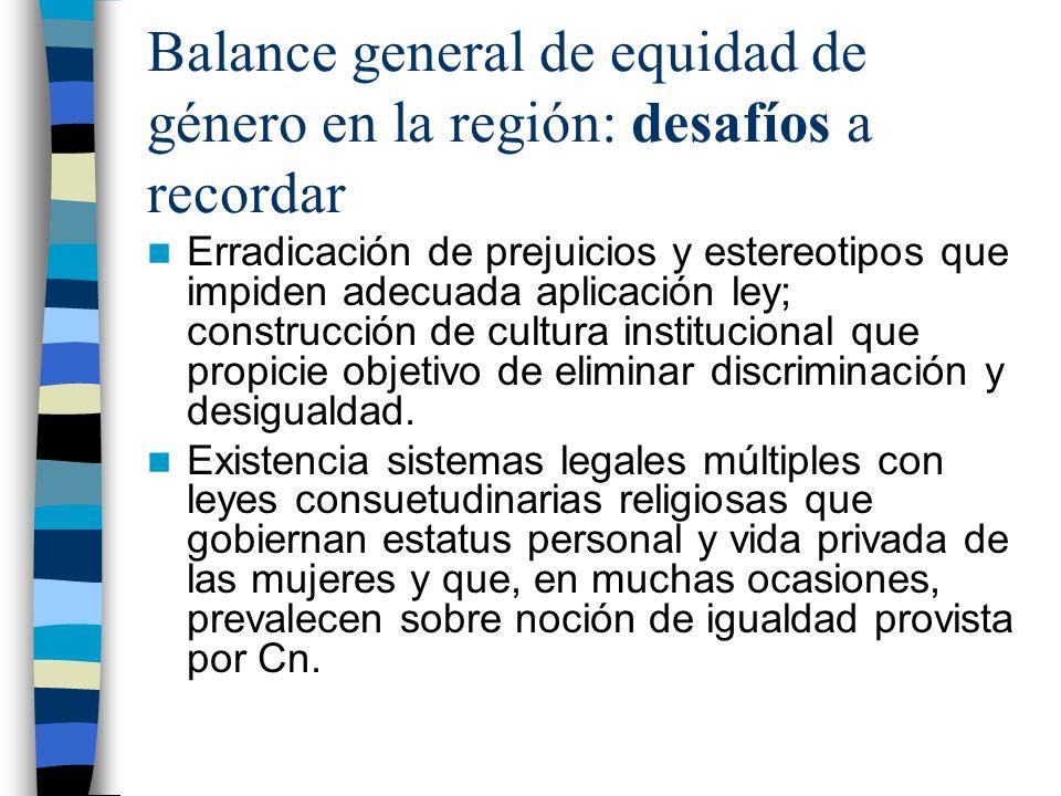 Balance general de equidad de género en la región: desafíos a recordar Erradicación de prejuicios y estereotipos que impiden adecuada aplicación ley; construcción de cultura institucional que propicie objetivo de eliminar discriminación y desigualdad.