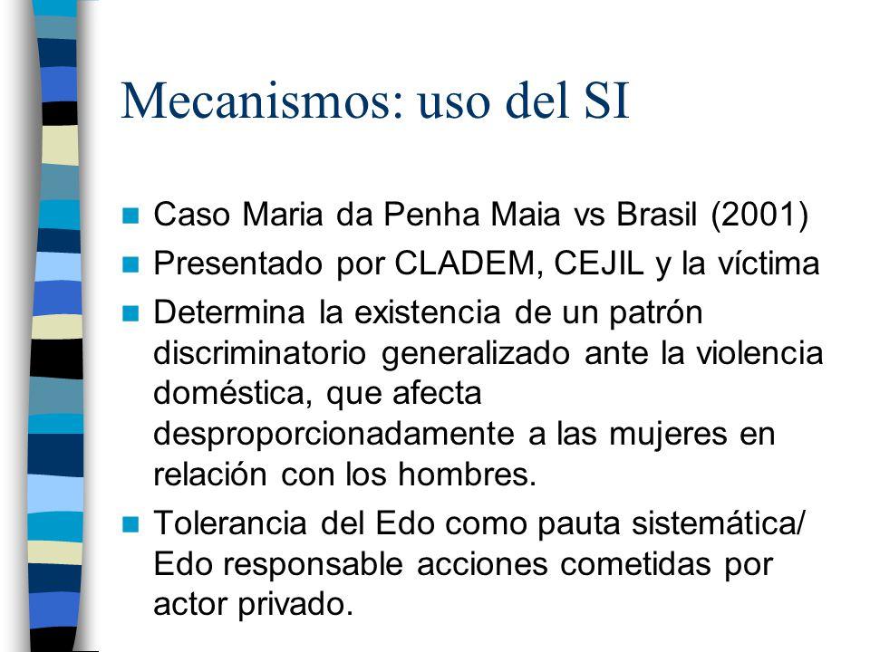 Mecanismos: uso del SI Caso Maria da Penha Maia vs Brasil (2001) Presentado por CLADEM, CEJIL y la víctima Determina la existencia de un patrón discriminatorio generalizado ante la violencia doméstica, que afecta desproporcionadamente a las mujeres en relación con los hombres.