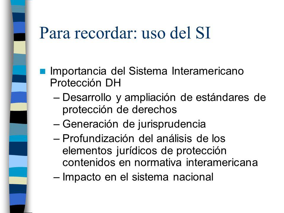 Para recordar: uso del SI Importancia del Sistema Interamericano Protección DH –Desarrollo y ampliación de estándares de protección de derechos –Generación de jurisprudencia –Profundización del análisis de los elementos jurídicos de protección contenidos en normativa interamericana –Impacto en el sistema nacional